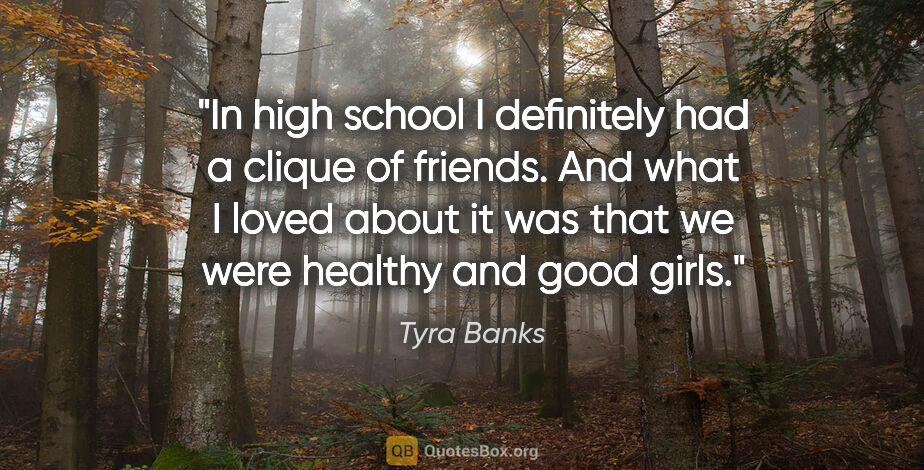 "Tyra Banks quote: ""In high school I definitely had a clique of friends. And what..."""