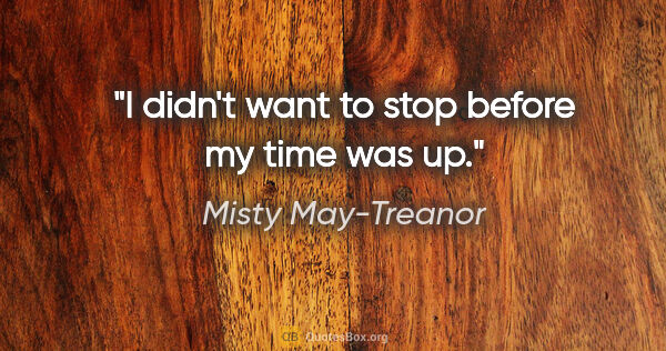 "Misty May-Treanor quote: ""I didn't want to stop before my time was up."""