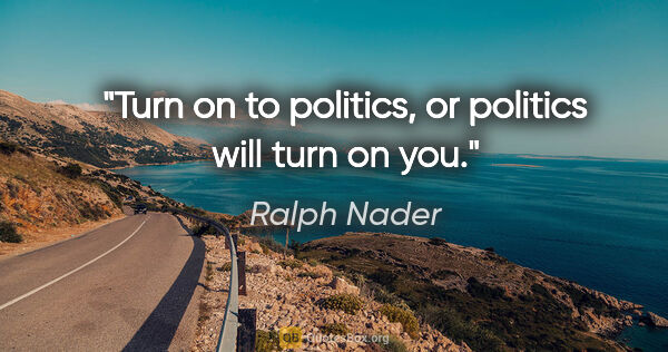 "Ralph Nader quote: ""Turn on to politics, or politics will turn on you."""