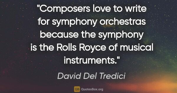 "David Del Tredici quote: ""Composers love to write for symphony orchestras because the..."""