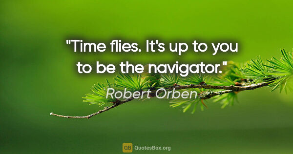 "Robert Orben quote: ""Time flies. It's up to you to be the navigator."""