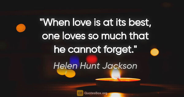 "Helen Hunt Jackson quote: ""When love is at its best, one loves so much that he cannot..."""