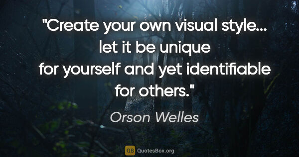 "Orson Welles quote: ""Create your own visual style... let it be unique for yourself..."""