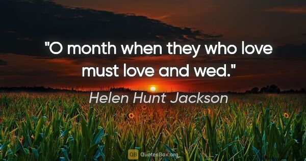 "Helen Hunt Jackson quote: ""O month when they who love must love and wed."""