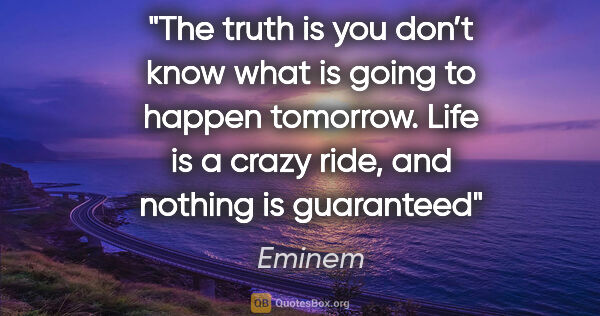 "Eminem quote: ""The truth is you don't know what is going to happen tomorrow...."""