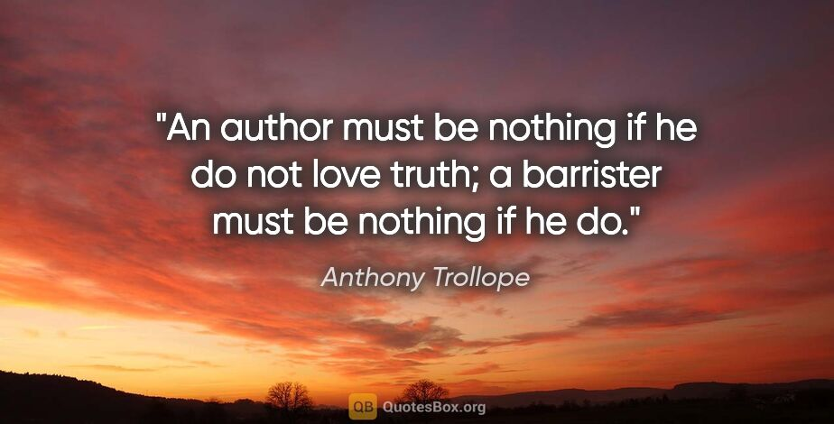 "Anthony Trollope quote: ""An author must be nothing if he do not love truth; a barrister..."""
