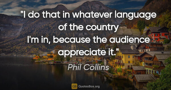 "Phil Collins quote: ""I do that in whatever language of the country I'm in, because..."""