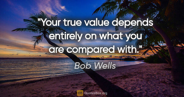 "Bob Wells quote: ""Your true value depends entirely on what you are compared with."""