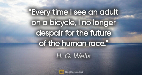 "H. G. Wells quote: ""Every time I see an adult on a bicycle, I no longer despair..."""