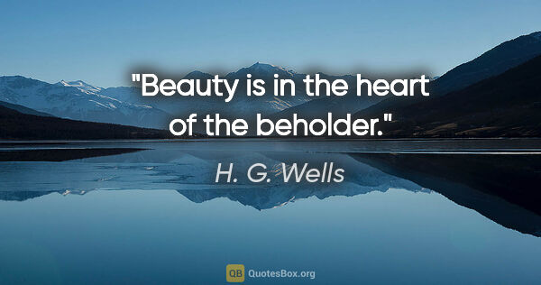 "H. G. Wells quote: ""Beauty is in the heart of the beholder."""