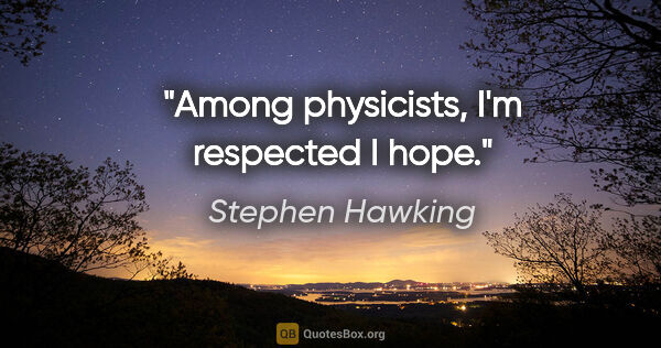 "Stephen Hawking quote: ""Among physicists, I'm respected I hope."""