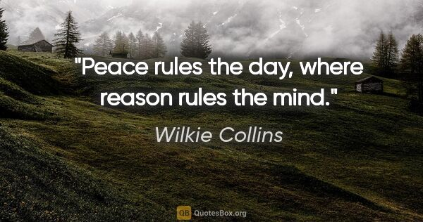 "Wilkie Collins quote: ""Peace rules the day, where reason rules the mind."""