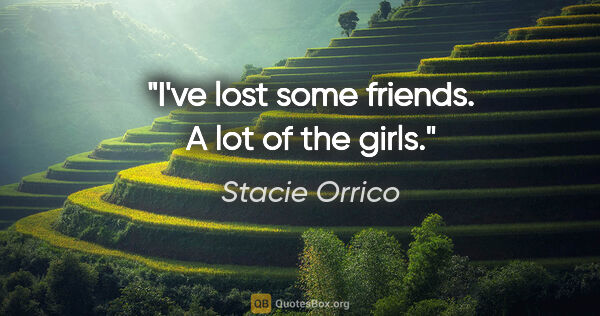 "Stacie Orrico quote: ""I've lost some friends. A lot of the girls."""