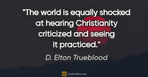 "D. Elton Trueblood quote: ""The world is equally shocked at hearing Christianity..."""