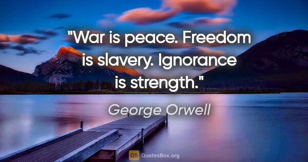 "George Orwell quote: ""War is peace. Freedom is slavery. Ignorance is strength."""