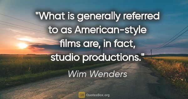 "Wim Wenders quote: ""What is generally referred to as American-style films are, in..."""