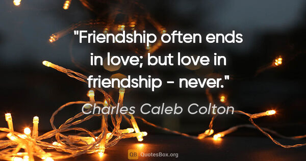 "Charles Caleb Colton quote: ""Friendship often ends in love; but love in friendship - never."""