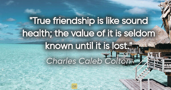 "Charles Caleb Colton quote: ""True friendship is like sound health; the value of it is..."""