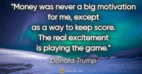 "Donald Trump quote: ""Money was never a big motivation for me, except as a way to..."""