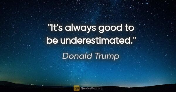 "Donald Trump quote: ""It's always good to be underestimated."""