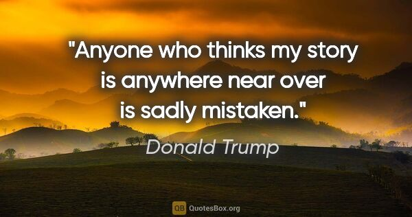 "Donald Trump quote: ""Anyone who thinks my story is anywhere near over is sadly..."""