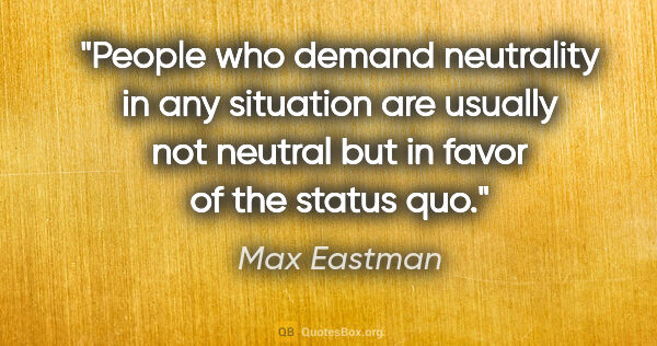 "Max Eastman quote: ""People who demand neutrality in any situation are usually not..."""