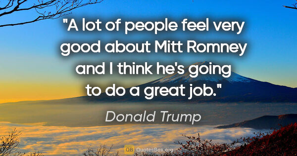"Donald Trump quote: ""A lot of people feel very good about Mitt Romney and I think..."""