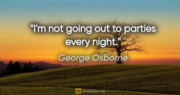 "George Osborne quote: ""I'm not going out to parties every night."""