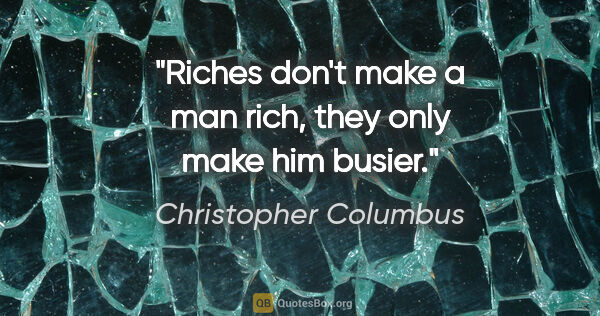 "Christopher Columbus quote: ""Riches don't make a man rich, they only make him busier."""