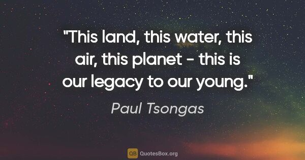 "Paul Tsongas quote: ""This land, this water, this air, this planet - this is our..."""