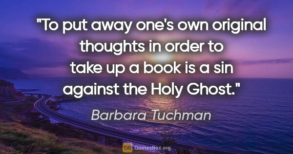 "Barbara Tuchman quote: ""To put away one's own original thoughts in order to take up a..."""