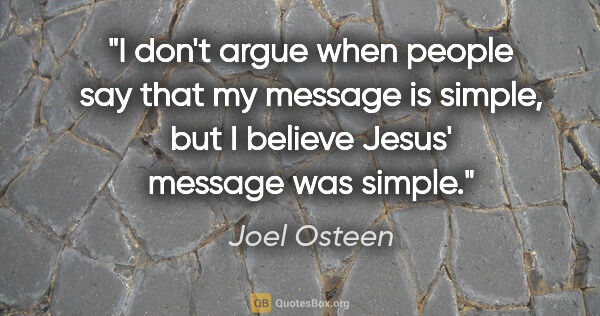 "Joel Osteen quote: ""I don't argue when people say that my message is simple, but I..."""