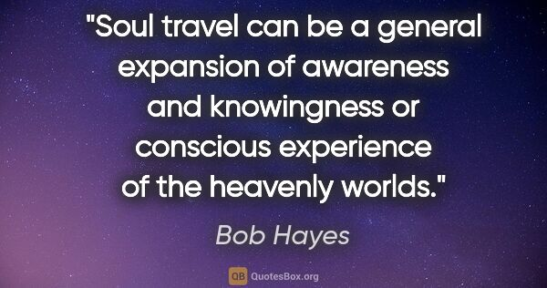 "Bob Hayes quote: ""Soul travel can be a general expansion of awareness and..."""