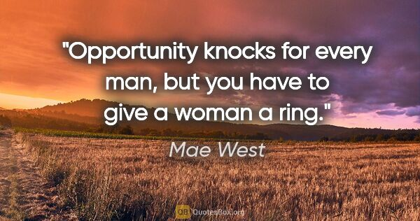 "Mae West quote: ""Opportunity knocks for every man, but you have to give a woman..."""