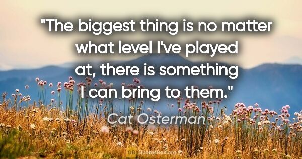 "Cat Osterman quote: ""The biggest thing is no matter what level I've played at,..."""