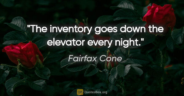 "Fairfax Cone quote: ""The inventory goes down the elevator every night."""