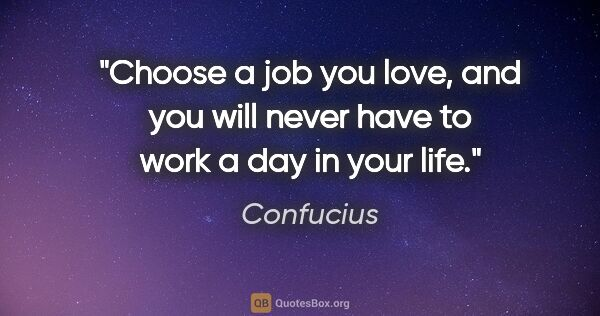 "Confucius quote: ""Choose a job you love, and you will never have to work a day..."""