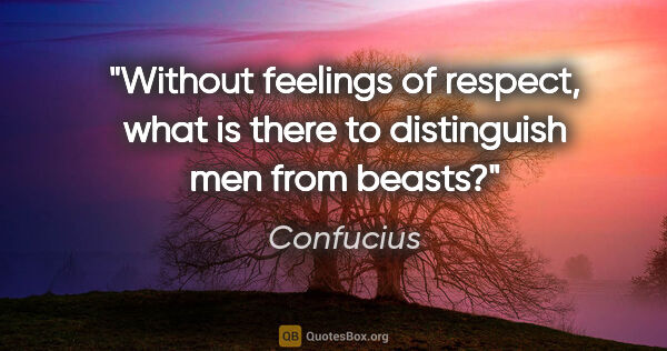 "Confucius quote: ""Without feelings of respect, what is there to distinguish men..."""