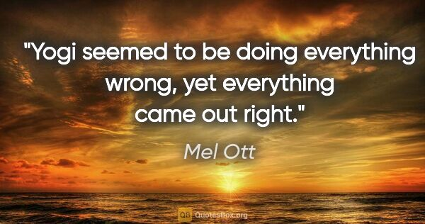"Mel Ott quote: ""Yogi seemed to be doing everything wrong, yet everything came..."""