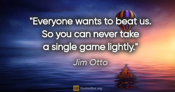 "Jim Otto quote: ""Everyone wants to beat us. So you can never take a single game..."""