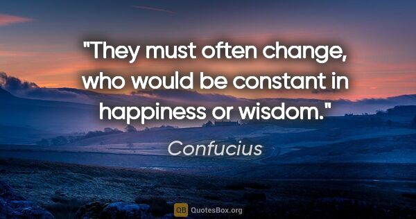 "Confucius quote: ""They must often change, who would be constant in happiness or..."""