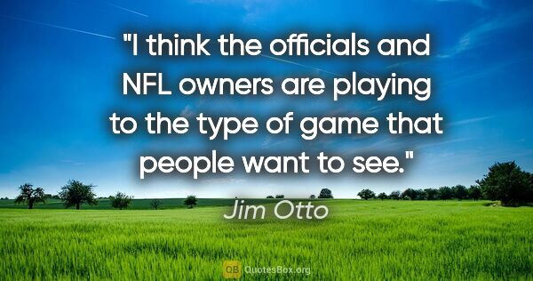 "Jim Otto quote: ""I think the officials and NFL owners are playing to the type..."""