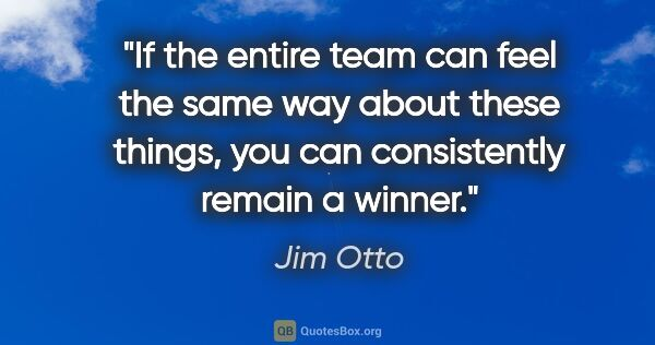 "Jim Otto quote: ""If the entire team can feel the same way about these things,..."""