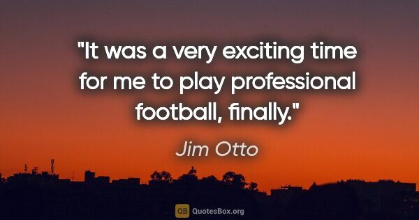 "Jim Otto quote: ""It was a very exciting time for me to play professional..."""