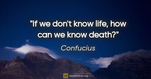 "Confucius quote: ""If we don't know life, how can we know death?"""