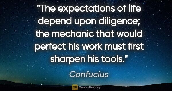 "Confucius quote: ""The expectations of life depend upon diligence; the mechanic..."""