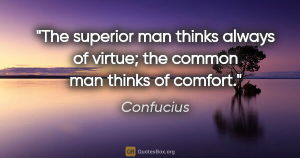"Confucius quote: ""The superior man thinks always of virtue; the common man..."""