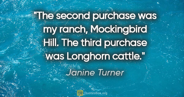 "Janine Turner quote: ""The second purchase was my ranch, Mockingbird Hill. The third..."""