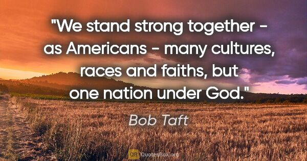"Bob Taft quote: ""We stand strong together - as Americans - many cultures, races..."""