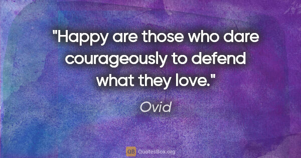 "Ovid quote: ""Happy are those who dare courageously to defend what they love."""